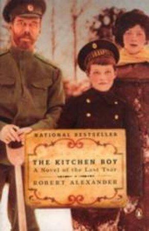 The Kitchen Boy: A Novel Of The Last Tsar by Robert Alexander