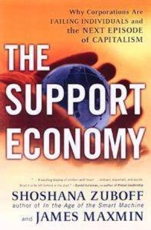 The Support Economy: Why Corporations Are Failing Individuals & The Next Episode In Capitalism by Shoshana Zuboff & James Maxmin