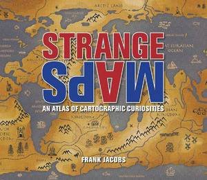 Strange Maps: An Atlas of Cartographic Curiosities by Frank Jacobs