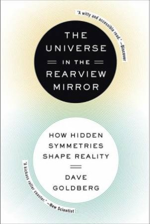 The Universe in the Rearview Mirror: How Hidden Symmetries Shape Reality by Dave Goldberg