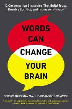 Words Can Change Your Brain: 12 Conversation Strategies to Build Trust, Resolve Conflict, and Increase Intimacy by Andrew Newberg & Mark Robert Waldman