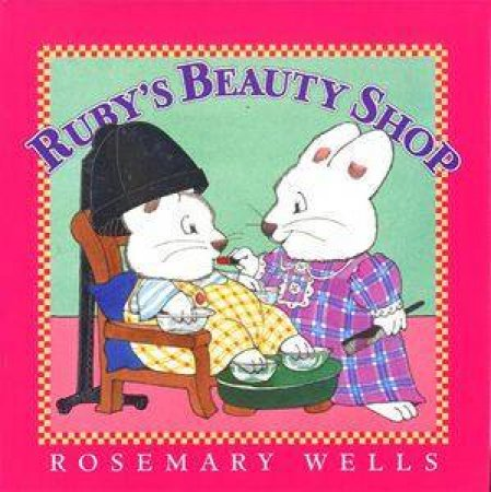 Max & Ruby: Ruby's Beauty Shop by Rosemary Wells