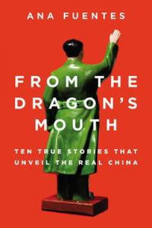 From the Dragon's Mouth: Ten True Stories that Unveil the Real China by Ana Fuentes