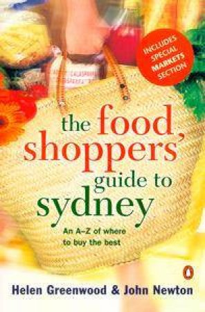 The Food Shoppers' Guide to Sydney: An A-Z Of Where To Buy The Best by Helen Greenwood & John Newton