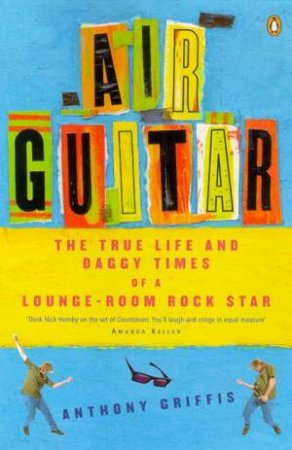 Air Guitar: The True Life & Daggy Times Of A Lounge-Room Rock Star by Anthony Griffis