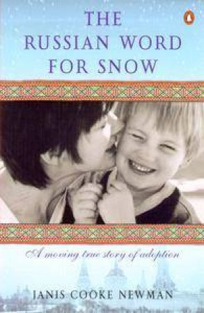 The Russian Word For Snow: A Moving True Story Of Adoption by Janis Cooke Newman