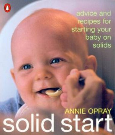 Solid Start: Tips And Recipes For Starting Your Baby On Solids by Annie Opray
