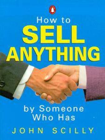 How To Sell Anything By Someone Who Has by John Scilly