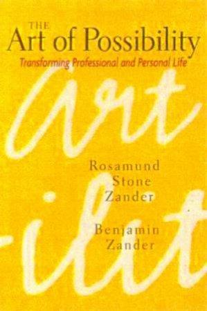 The Art Of Possibility: Transforming Professional And Personal Life by Rosemund Stone Zander & Benjamin Zander