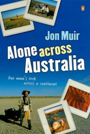 Alone Across Australia: One Man's Trek Across A Continent by Jon Muir