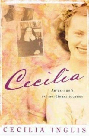 Cecilia: An Ex-Nun's Extraordinary Journey by Cecilia Inglis