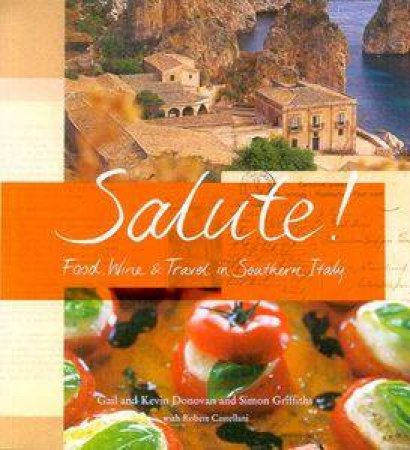 Salute!: Food, Wine & Travel In Southern Italy by Gail & Kevin Donovan