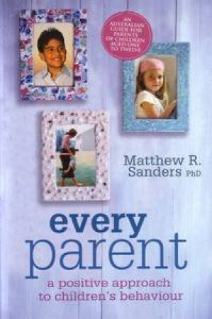 Every Parent: A Positive Approach to Children's Behavious - 2nd Edition by Matthew Sanders
