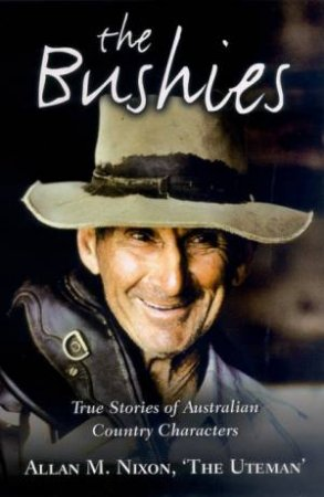 The Bushies: True Stories Of Australian Country Characters by Allan M Nixon