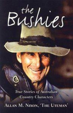 The Bushies - True Stories of Australian Country Characters by Allan Nixon