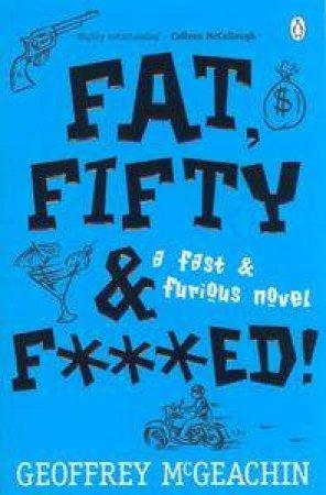 Fat, Fifty & F***Ed by Geoffrey McGeachin