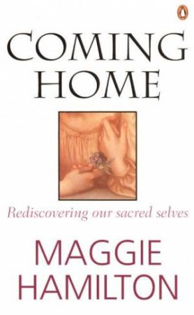 Coming Home: Rediscovering Our Sacred Selves by Maggie Hamilton