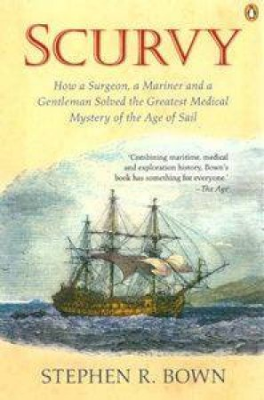 Scurvy: How A Surgeon, A Mariner & A Gentleman Solved The Greatest Medical Mystery by Stephen Bown