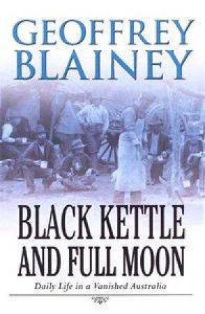 Black Kettle & Full Moon: Daily Life In A Vanished Australia by Geoffrey Blainey