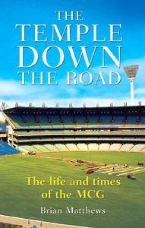 The Temple Down The Road: The Life And Times Of The MCG by Brian Matthews