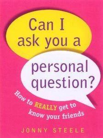 Can I Ask You A Personal Question? How To Really Get To Know Your Friends by Jonny Steele