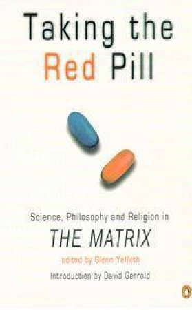 Taking The Red Pill: Science, Philosophy And Religion In The Matrix by Glenn Yeffeth