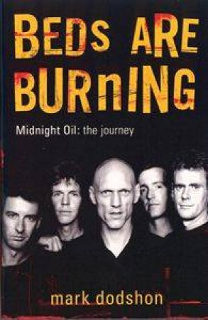 Beds Are Burning: Midnight Oil - The Journey by Mark Dodshon
