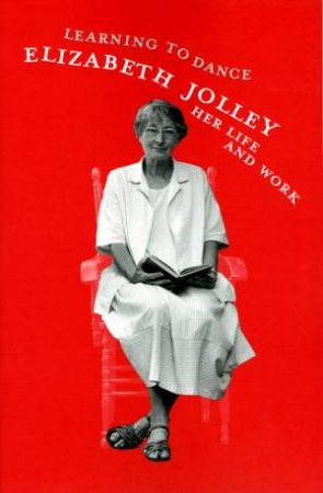 Learning To Dance: Elizabeth Jolley: Her Life And Work by Elizabeth Jolley