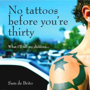 No Tattoos Before You're Thirty: What I'll Tell My Children by Sam De Brito