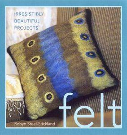 Felt: Irresistibly Beautiful Projects by Robin Steel-Stickland