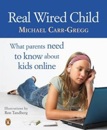 Real Wired Child: What Parents Need To Know About Kids Online by Michael Carr-Gregg