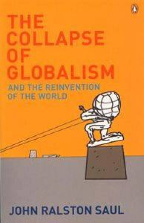 The Collapse of Globalism: And the Reinvention of the World by John Ralston Saul