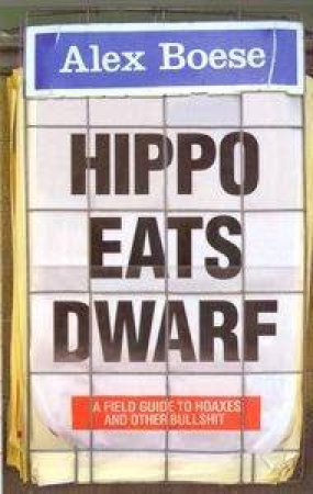 Hippo Eats Dwarf: A Field Guide To Hoaxes And Other Bullshit by Alex Boese