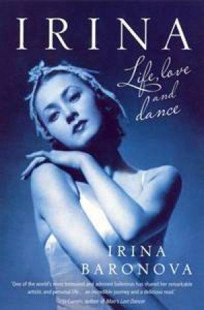 Irina: Ballet, Life And Love by Irina Baronova