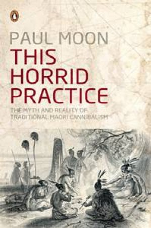 This Horrid Practice: The Myth and Reality of Traditional Maori Cannibalism by Paul Moon