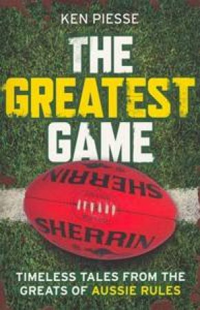 The Greatest Game: Timeless Tales From The Greats Of Aussie Rules by Ken Piesse