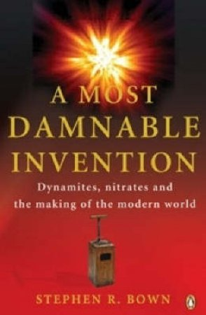 A Most Damnable Invention: Dynamites, Nitrates and the Making of the Modern World by Stephen R Bown