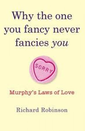Why The One You Fancy Never Fancies You: Murphy's Laws Of Love by Richard Robinson
