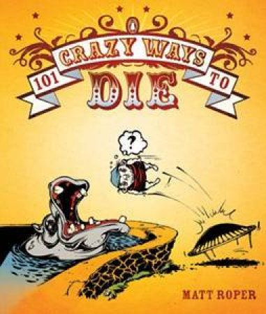 101 Crazy Ways To Die by Matt Roper