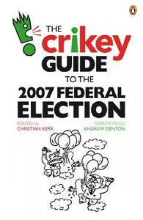 The Crikey Guide To The 2007 Federal Election by Private Media Partners