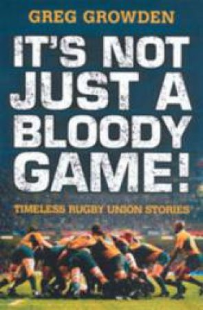 It's Not Just A Bloody Game! Timeless Rugby Union Stories by Greg Growden