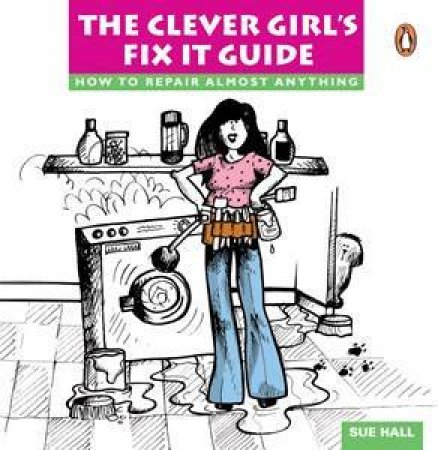 The Clever Girl's Fix It Guide by Sue Hall