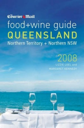 The Courier Mail Food & Wine Guide To Queensland 2008 by LizzieLoel &MargaretKennedy