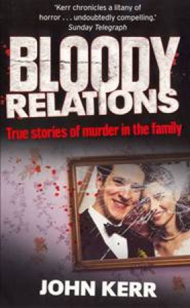 Bloody Relations: True Stories of Muder in the Family by John Kerr
