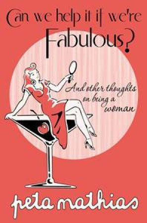 Can We help It If We're Fabulous? And other thoughts on being a woman by Peta Mathais
