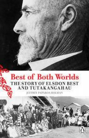 Best of Both Worlds: The Story of Elsden Best and Tutakangahau by Jeffrey Paparoa Holman
