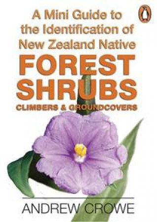 A Mini Guide to ID of NZ Native Forest Shrubs, Climbers & Groundcovers by Andrew Crowe