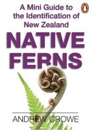 A Mini Guide to the Identification of New Zealand Native Ferns by Andrew Crowe