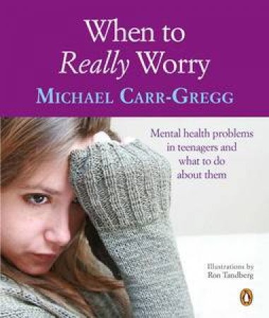 When to Really Worry: Mental Health Problems in Teenagers and What to Do About Them by Michael Carr-Gregg