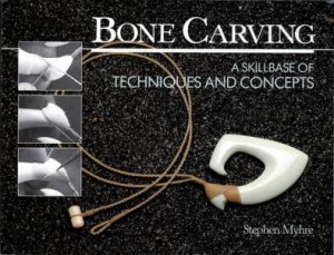 Bone Carving, 2nd Ed: A Skillbase of Techniques and Concepts by Stephen Myhre